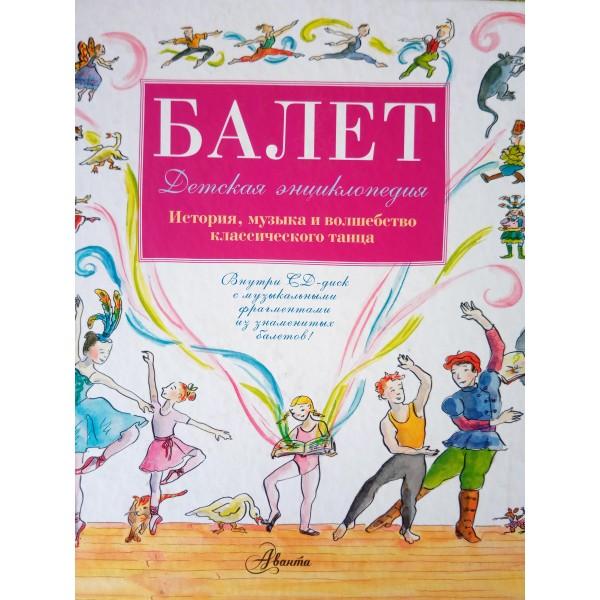 БАЛЕТ. Детская энциклопедия. История, музыка и волшебство классического танца.